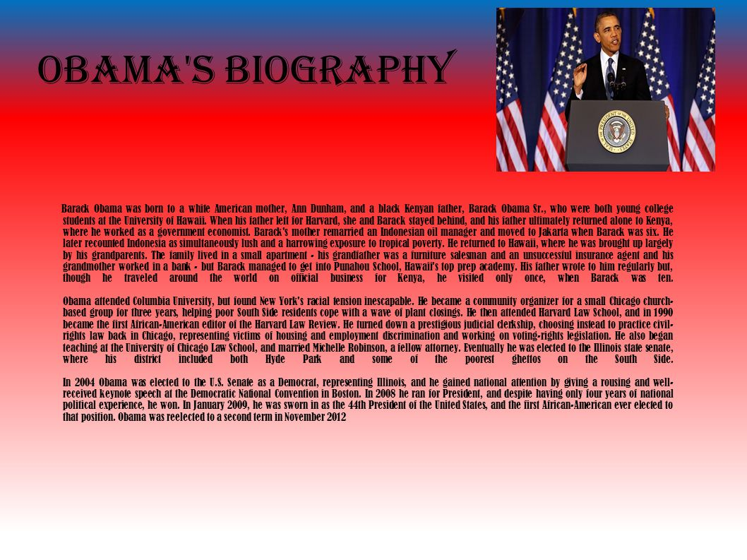 Obama s biography Barack Obama was born to a white American mother, Ann Dunham, and a black Kenyan father, Barack Obama Sr., who were both young college students at the University of Hawaii.
