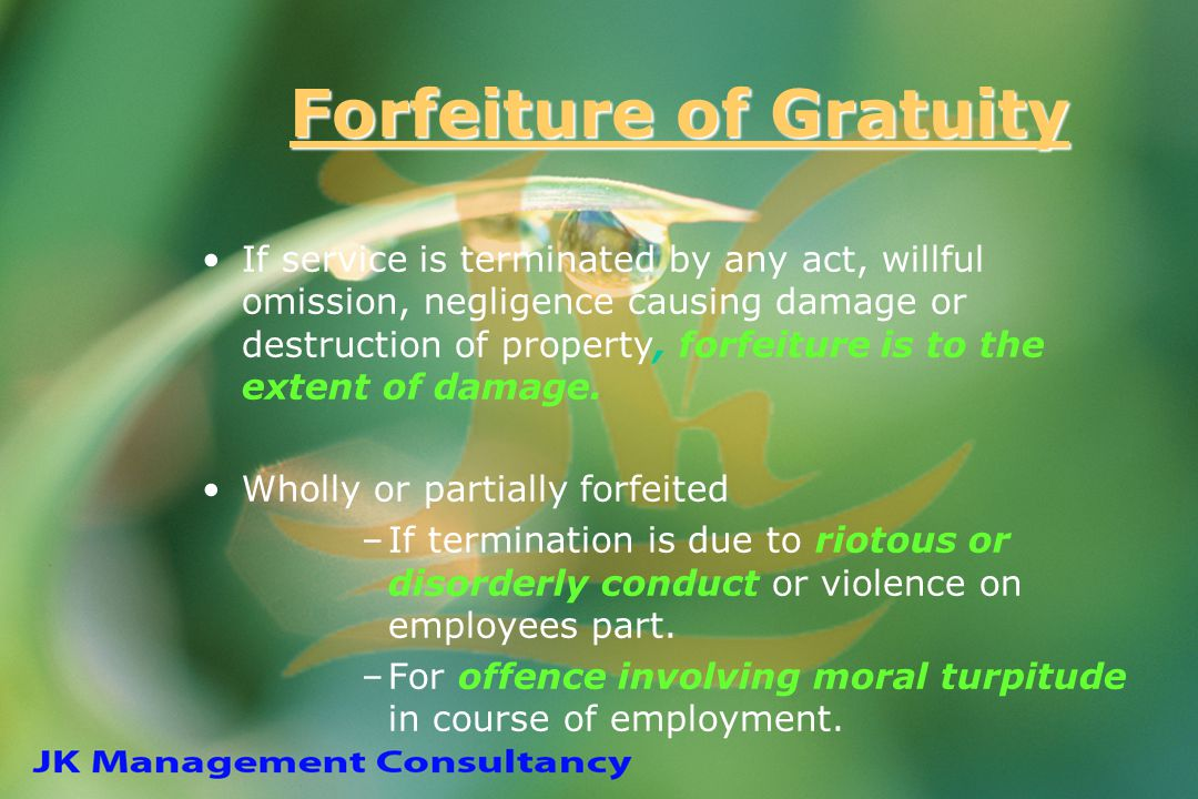 Forfeiture of Gratuity If service is terminated by any act, willful omission, negligence causing damage or destruction of property, forfeiture is to t