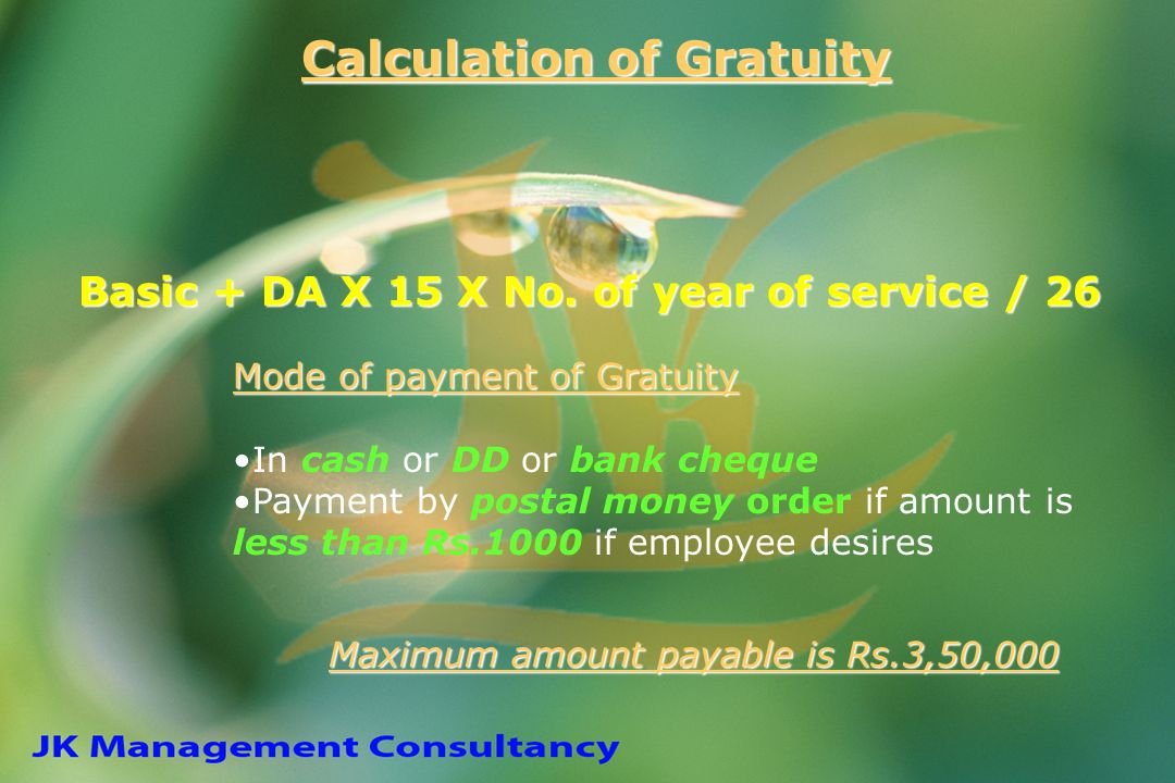 Calculation of Gratuity Basic + DA X 15 X No. of year of service / 26 Mode of payment of Gratuity In cash or DD or bank cheque Payment by postal money