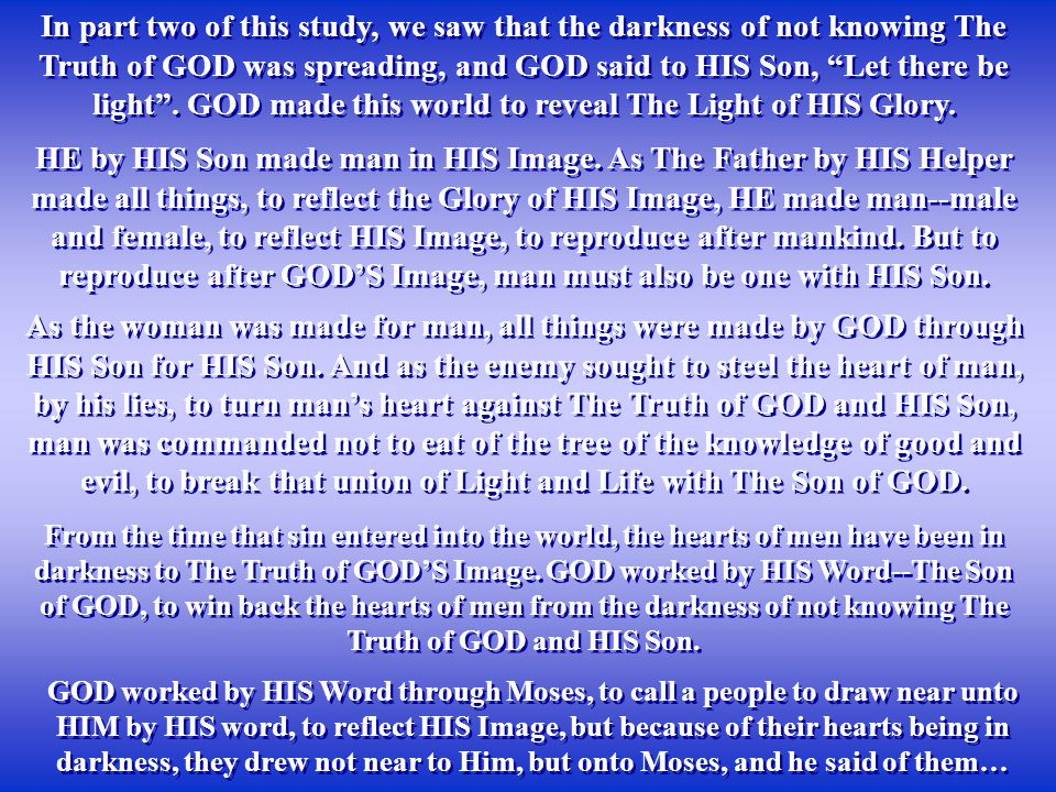 In part two of this study, we saw that the darkness of not knowing The Truth of GOD was spreading, and GOD said to HIS Son, Let there be light .