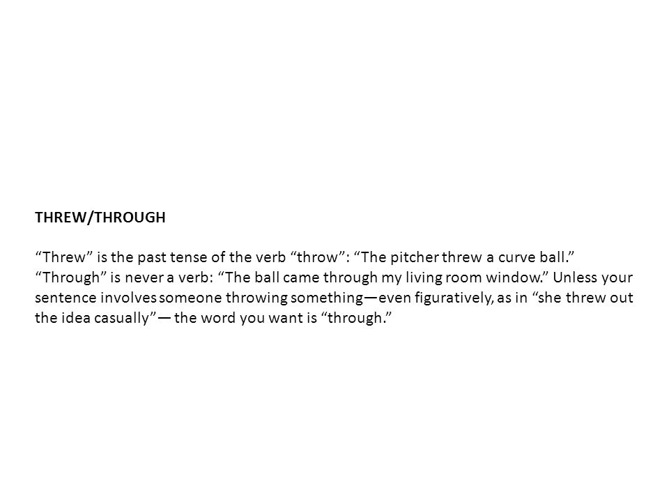 THREW/THROUGH Threw is the past tense of the verb throw : The pitcher threw a curve ball. Through is never a verb: The ball came through my living room window. Unless your sentence involves someone throwing something—even figuratively, as in she threw out the idea casually — the word you want is through.