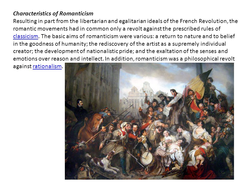 Characteristics of Romanticism Resulting in part from the libertarian and egalitarian ideals of the French Revolution, the romantic movements had in common only a revolt against the prescribed rules of classicism.