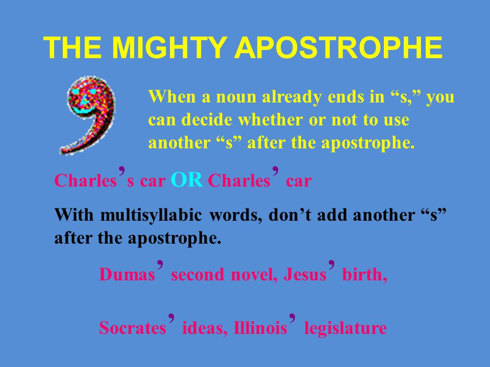 THE MIGHTY APOSTROPHE When a noun already ends in s, you can decide whether or not to use another s after the apostrophe.