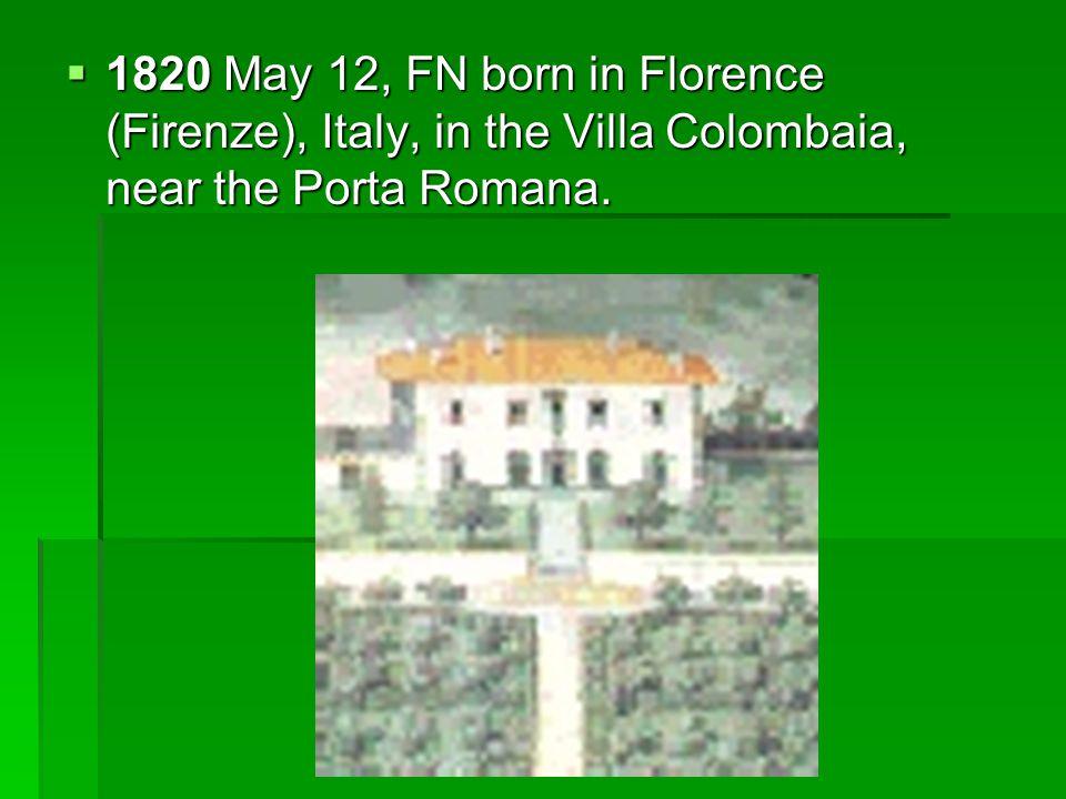  1820 May 12, FN born in Florence (Firenze), Italy, in the Villa Colombaia, near the Porta Romana.