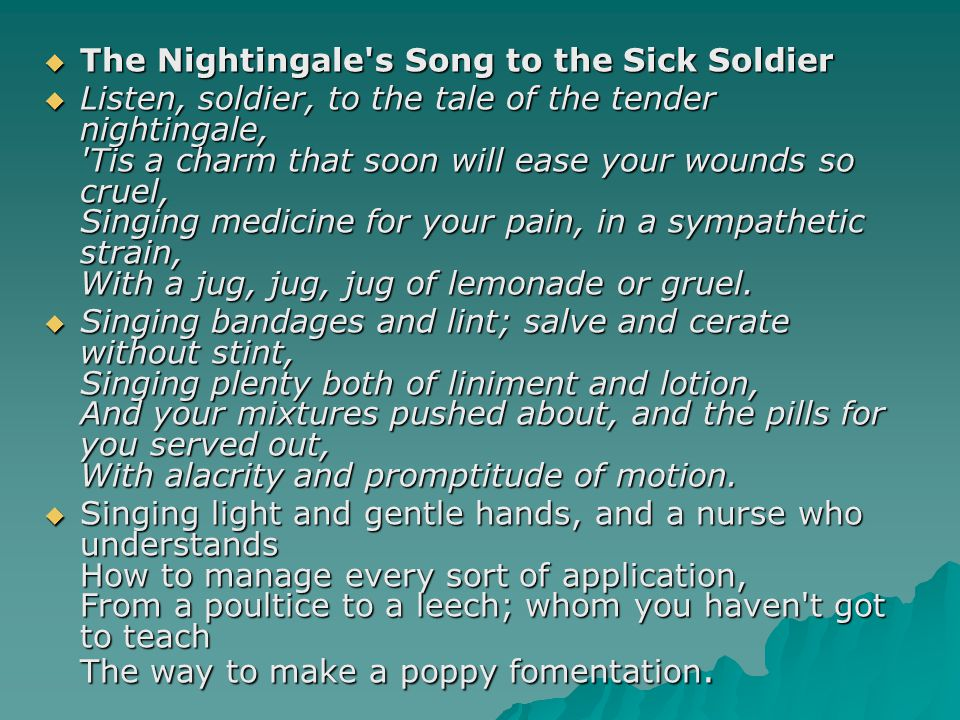  The Nightingale s Song to the Sick Soldier  Listen, soldier, to the tale of the tender nightingale, Tis a charm that soon will ease your wounds so cruel, Singing medicine for your pain, in a sympathetic strain, With a jug, jug, jug of lemonade or gruel.