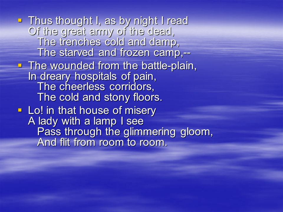  Thus thought I, as by night I read Of the great army of the dead, The trenches cold and damp, The starved and frozen camp,--  The wounded from the battle-plain, In dreary hospitals of pain, The cheerless corridors, The cold and stony floors.