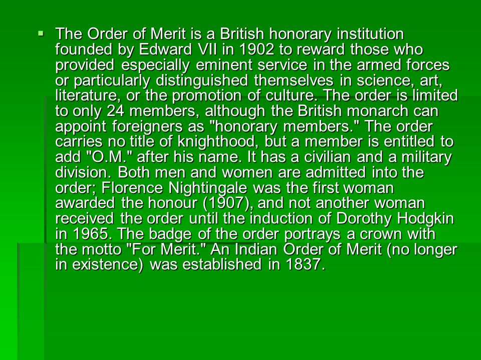  The Order of Merit is a British honorary institution founded by Edward VII in 1902 to reward those who provided especially eminent service in the ar