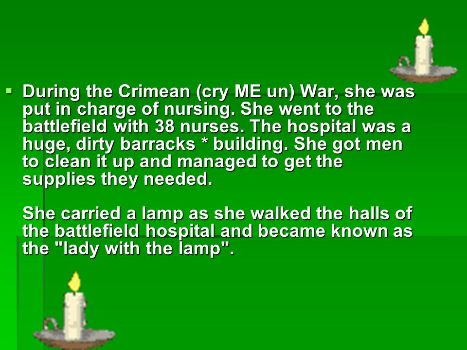  During the Crimean (cry ME un) War, she was put in charge of nursing. She went to the battlefield with 38 nurses. The hospital was a huge, dirty bar