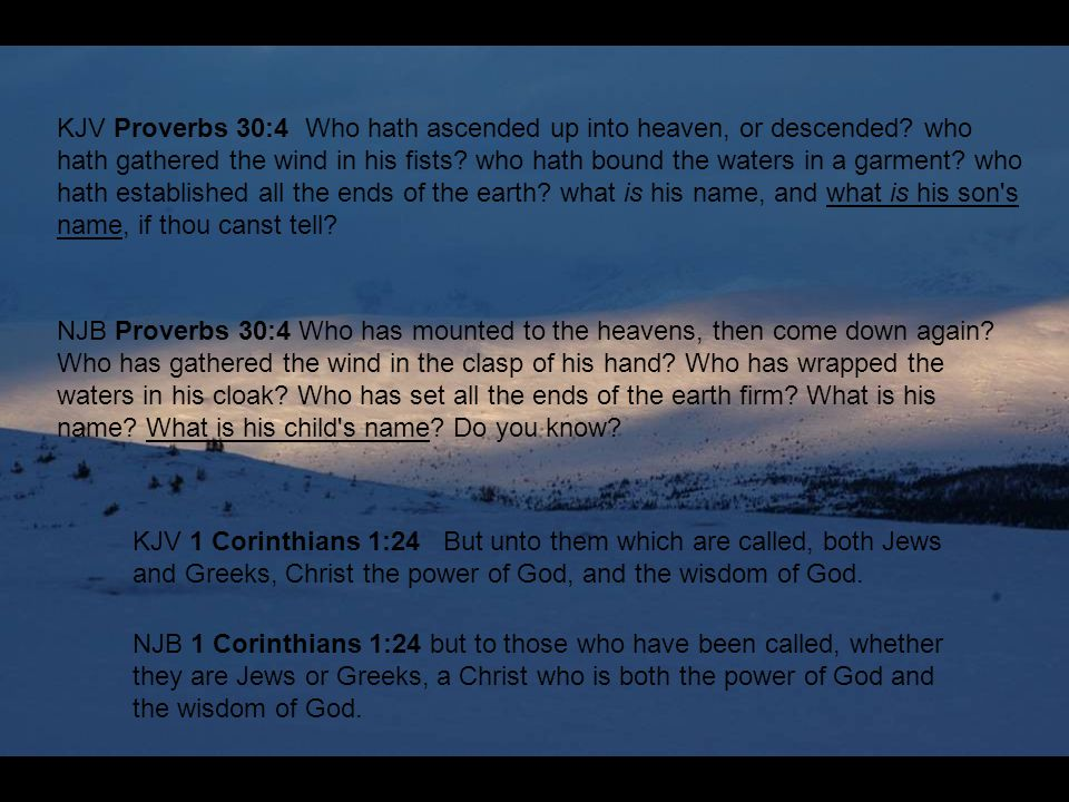 KJV Proverbs 30:4 Who hath ascended up into heaven, or descended? who hath gathered the wind in his fists? who hath bound the waters in a garment? who