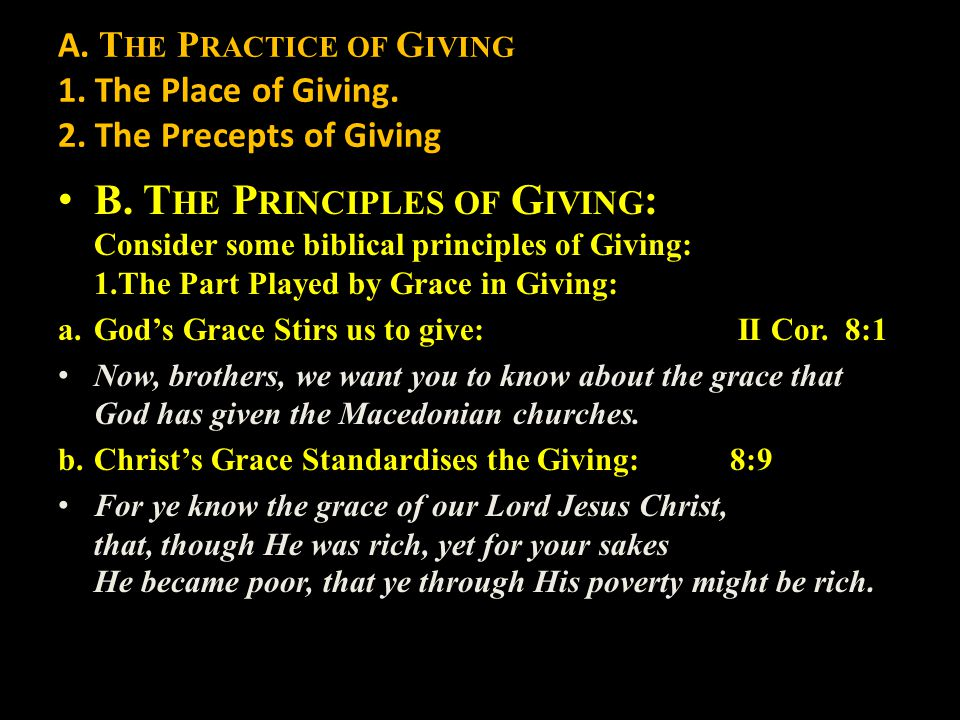 A. T HE P RACTICE OF G IVING 1. The Place of Giving. 2. The Precepts of Giving B. T HE P RINCIPLES OF G IVING : Consider some biblical principles of G