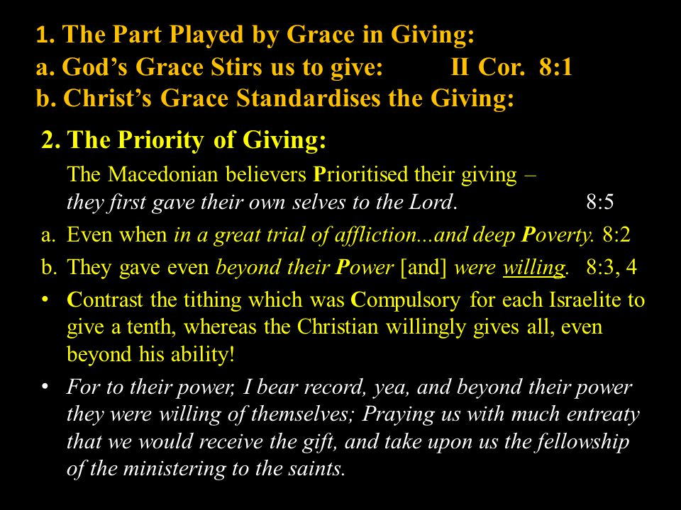 1. The Part Played by Grace in Giving: a. God's Grace Stirs us to give: II Cor. 8:1 b. Christ's Grace Standardises the Giving: 2.The Priority of Givin