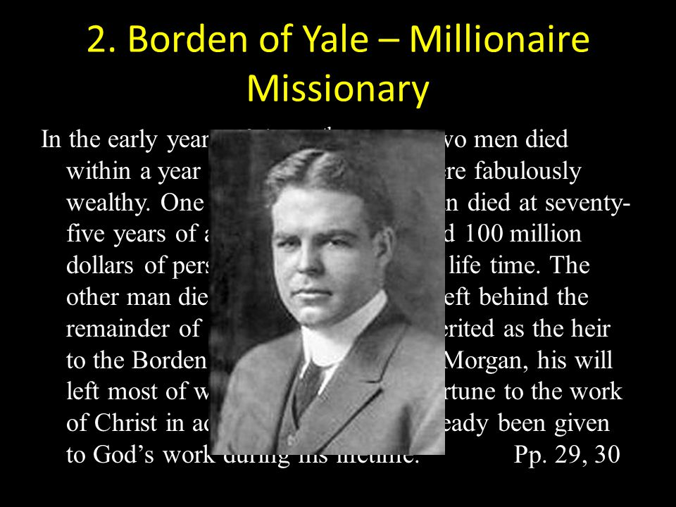 2. Borden of Yale – Millionaire Missionary In the early years of the 20 th century two men died within a year of each other. Both were fabulously weal