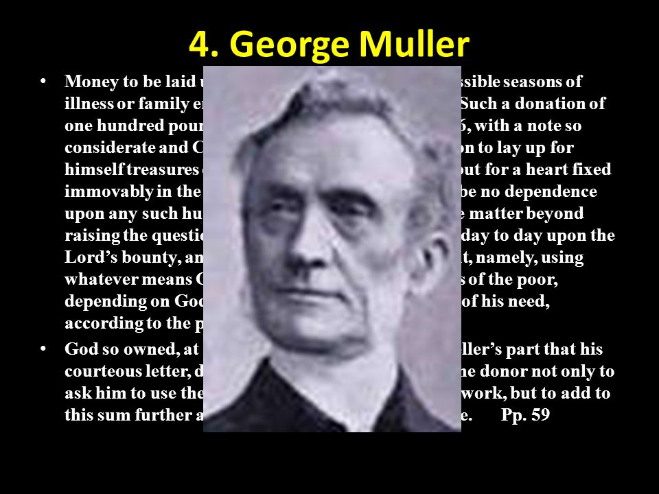 4. George Muller Money to be laid up as a fund for his old age or possible seasons of illness or family emergencies was always declined. Such a donati