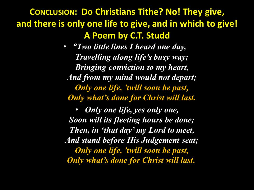 "C ONCLUSION : Do Christians Tithe? No! They give, and there is only one life to give, and in which to give! A Poem by C.T. Studd "" Two little lines I"