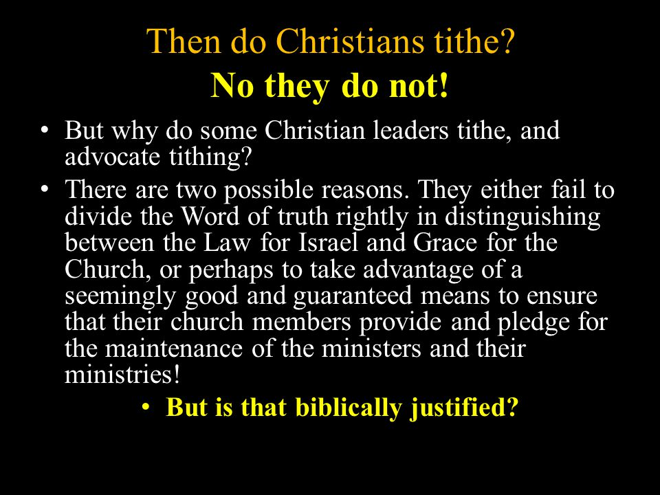 Then do Christians tithe? No they do not! But why do some Christian leaders tithe, and advocate tithing? There are two possible reasons. They either f