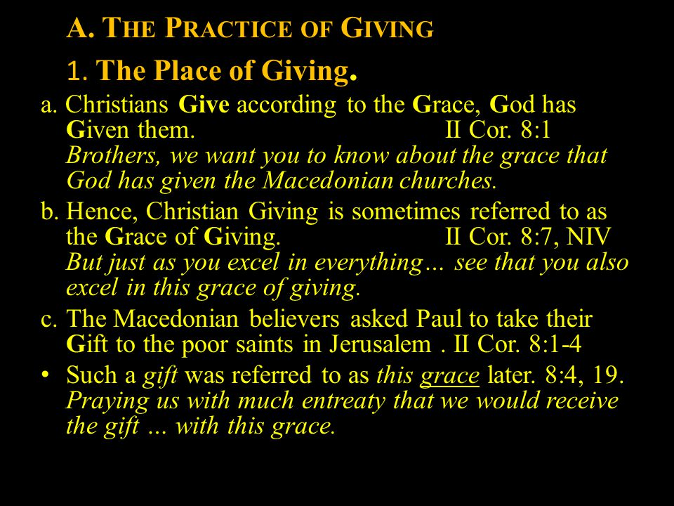A. T HE P RACTICE OF G IVING 1. The Place of Giving. a. Christians Give according to the Grace, God has Given them. II Cor. 8:1 Brothers, we want you
