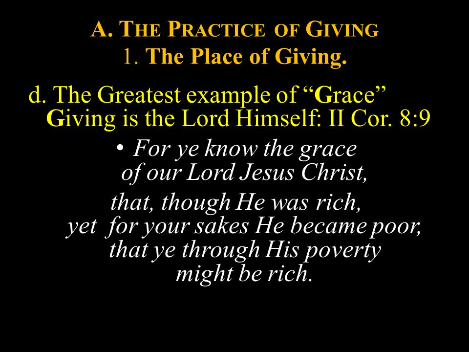 "A. T HE P RACTICE OF G IVING 1. The Place of Giving. d. The Greatest example of ""Grace"" Giving is the Lord Himself: II Cor. 8:9 For ye know the grace"