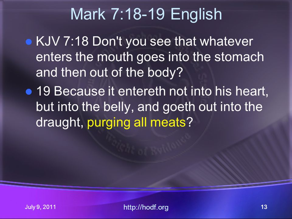 July 9, 2011 http://hodf.org 13 Mark 7:18-19 English KJV 7:18 Don t you see that whatever enters the mouth goes into the stomach and then out of the body.