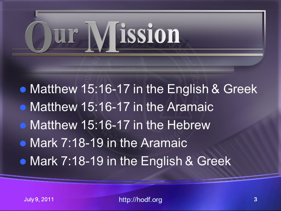 July 9, 2011 http://hodf.org 33 Matthew 15:16-17 in the English & Greek Matthew 15:16-17 in the Aramaic Matthew 15:16-17 in the Hebrew Mark 7:18-19 in the Aramaic Mark 7:18-19 in the English & Greek