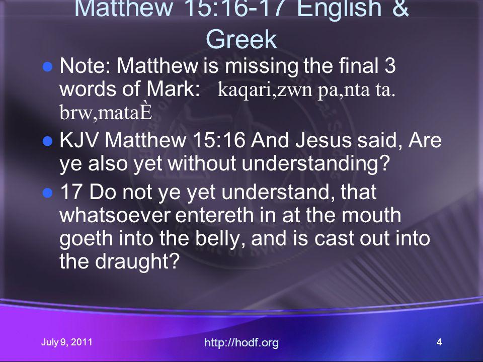 July 9, 2011 http://hodf.org 44 Matthew 15:16-17 English & Greek Note: Matthew is missing the final 3 words of Mark: kaqari,zwn pa,nta ta.