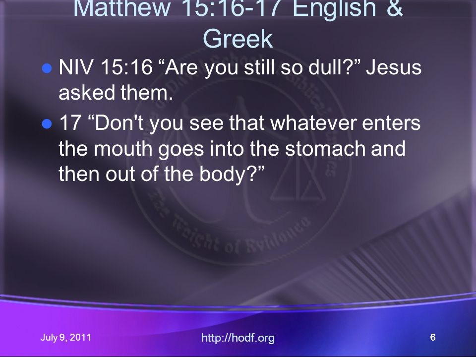 July 9, 2011 http://hodf.org 66 Matthew 15:16-17 English & Greek NIV 15:16 Are you still so dull Jesus asked them.