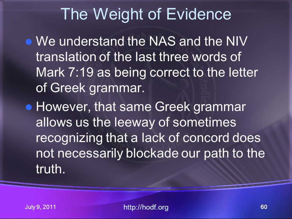 July 9, 2011 http://hodf.org 60 The Weight of Evidence We understand the NAS and the NIV translation of the last three words of Mark 7:19 as being correct to the letter of Greek grammar.