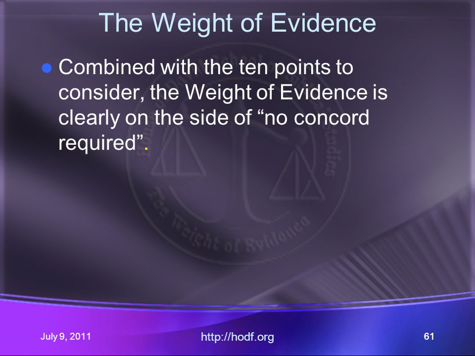 July 9, 2011 http://hodf.org 61 The Weight of Evidence Combined with the ten points to consider, the Weight of Evidence is clearly on the side of no concord required .