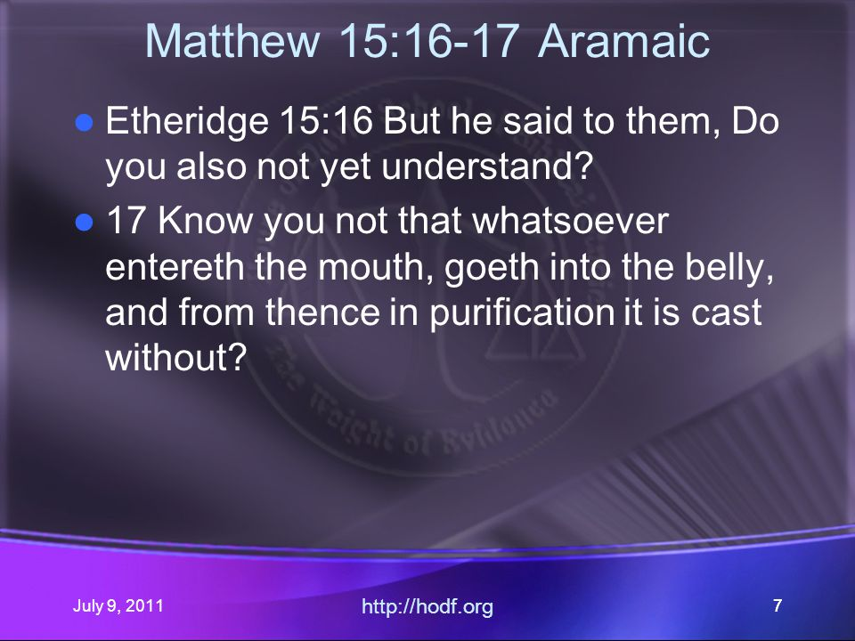 July 9, 2011 http://hodf.org 77 Matthew 15:16-17 Aramaic Etheridge 15:16 But he said to them, Do you also not yet understand.