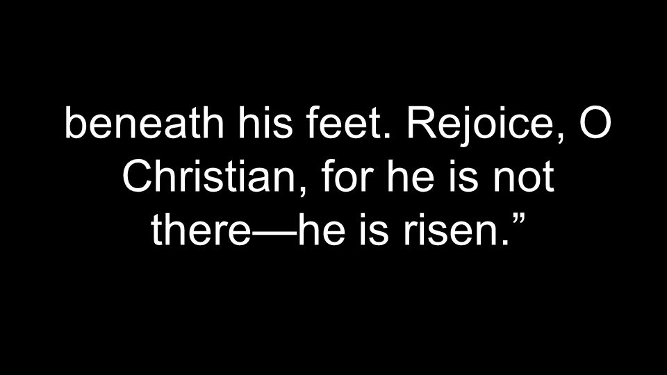 beneath his feet. Rejoice, O Christian, for he is not there—he is risen.