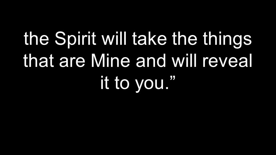 the Spirit will take the things that are Mine and will reveal it to you.