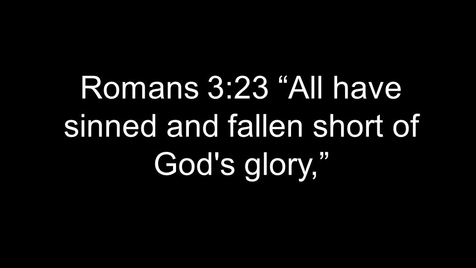 Romans 3:23 All have sinned and fallen short of God s glory,