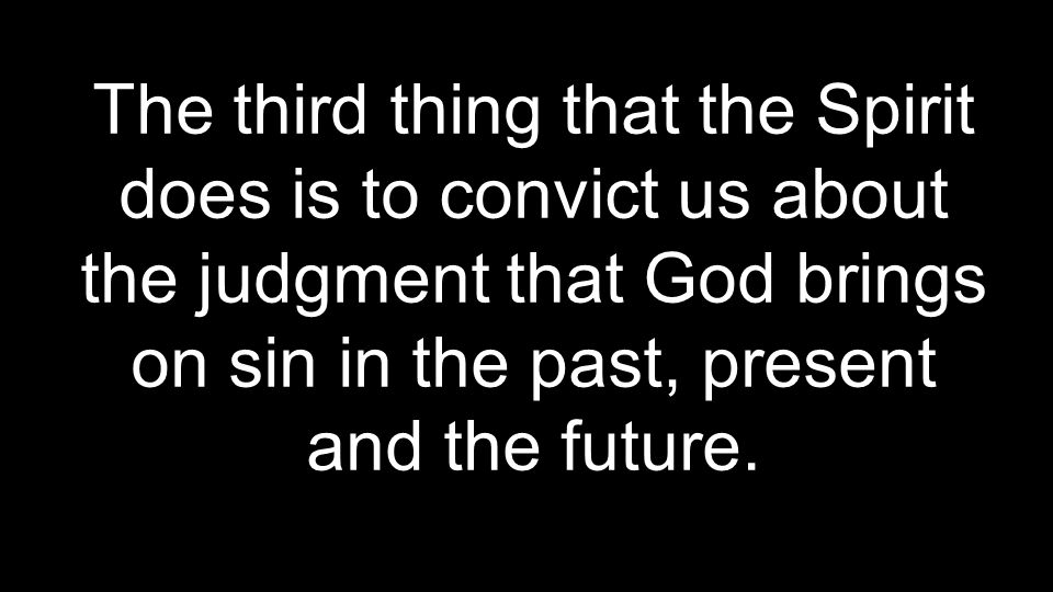 The third thing that the Spirit does is to convict us about the judgment that God brings on sin in the past, present and the future.