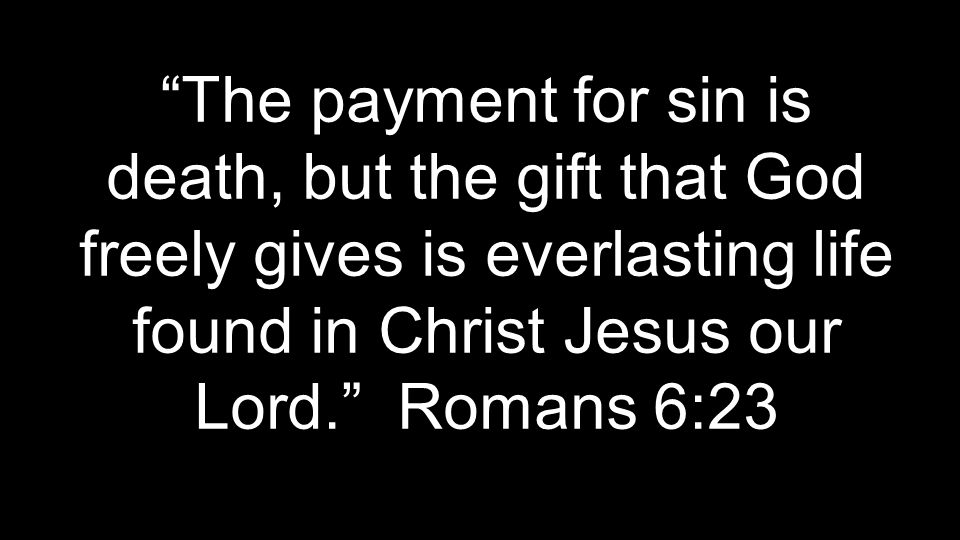 The payment for sin is death, but the gift that God freely gives is everlasting life found in Christ Jesus our Lord. Romans 6:23