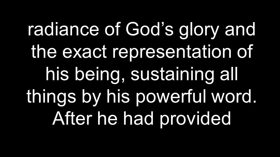 radiance of God's glory and the exact representation of his being, sustaining all things by his powerful word.