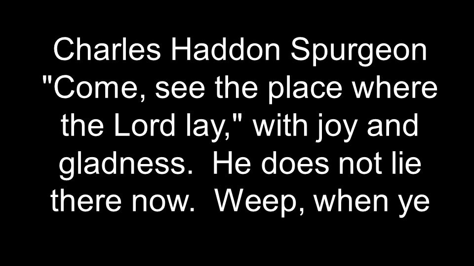 Charles Haddon Spurgeon Come, see the place where the Lord lay, with joy and gladness.