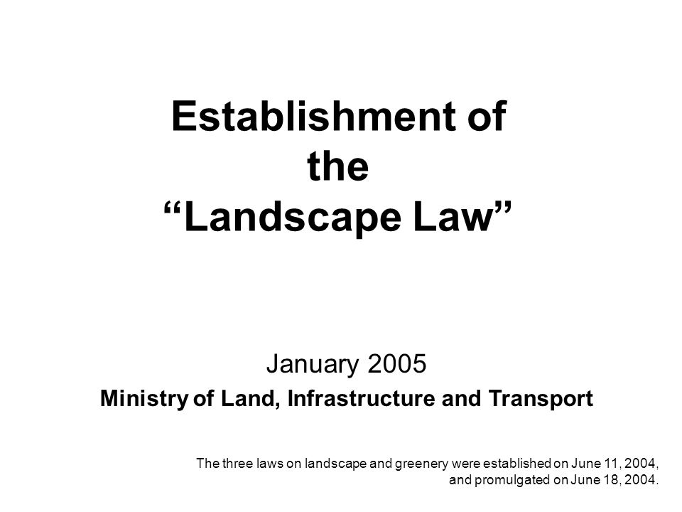 Establishment of the Landscape Law January 2005 Ministry of Land, Infrastructure and Transport The three laws on landscape and greenery were established on June 11, 2004, and promulgated on June 18, 2004.