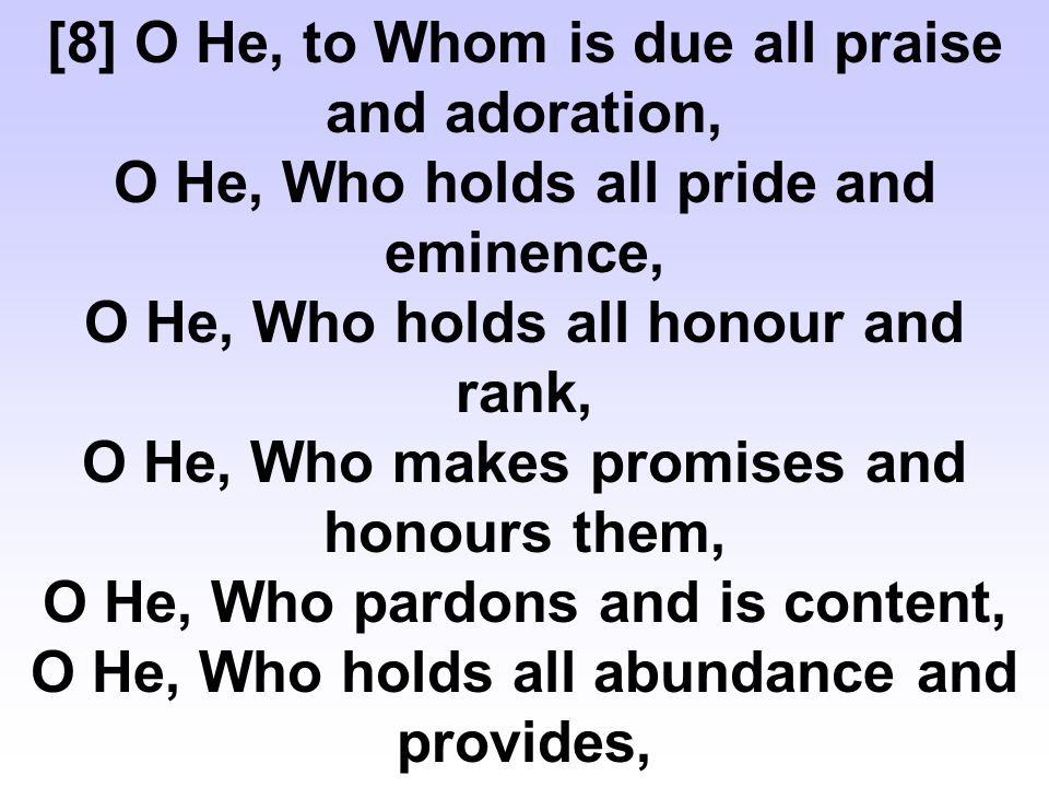 [8] O He, to Whom is due all praise and adoration, O He, Who holds all pride and eminence, O He, Who holds all honour and rank, O He, Who makes promises and honours them, O He, Who pardons and is content, O He, Who holds all abundance and provides,