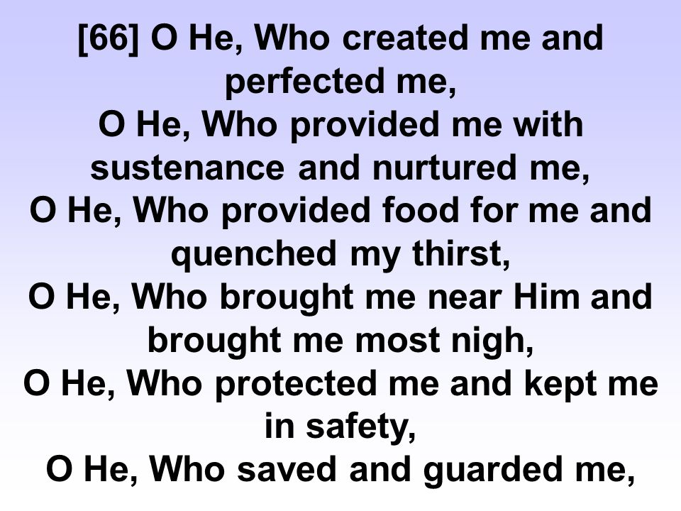 [66] O He, Who created me and perfected me, O He, Who provided me with sustenance and nurtured me, O He, Who provided food for me and quenched my thirst, O He, Who brought me near Him and brought me most nigh, O He, Who protected me and kept me in safety, O He, Who saved and guarded me,