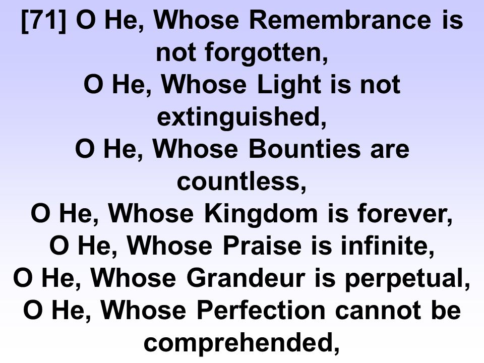 [71] O He, Whose Remembrance is not forgotten, O He, Whose Light is not extinguished, O He, Whose Bounties are countless, O He, Whose Kingdom is forever, O He, Whose Praise is infinite, O He, Whose Grandeur is perpetual, O He, Whose Perfection cannot be comprehended,