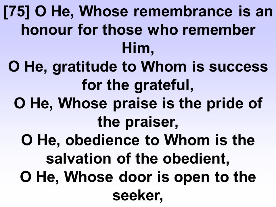 [75] O He, Whose remembrance is an honour for those who remember Him, O He, gratitude to Whom is success for the grateful, O He, Whose praise is the pride of the praiser, O He, obedience to Whom is the salvation of the obedient, O He, Whose door is open to the seeker,