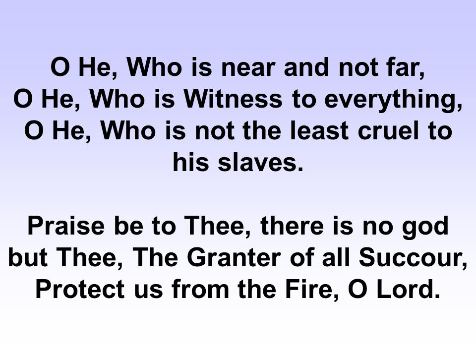O He, Who is near and not far, O He, Who is Witness to everything, O He, Who is not the least cruel to his slaves.