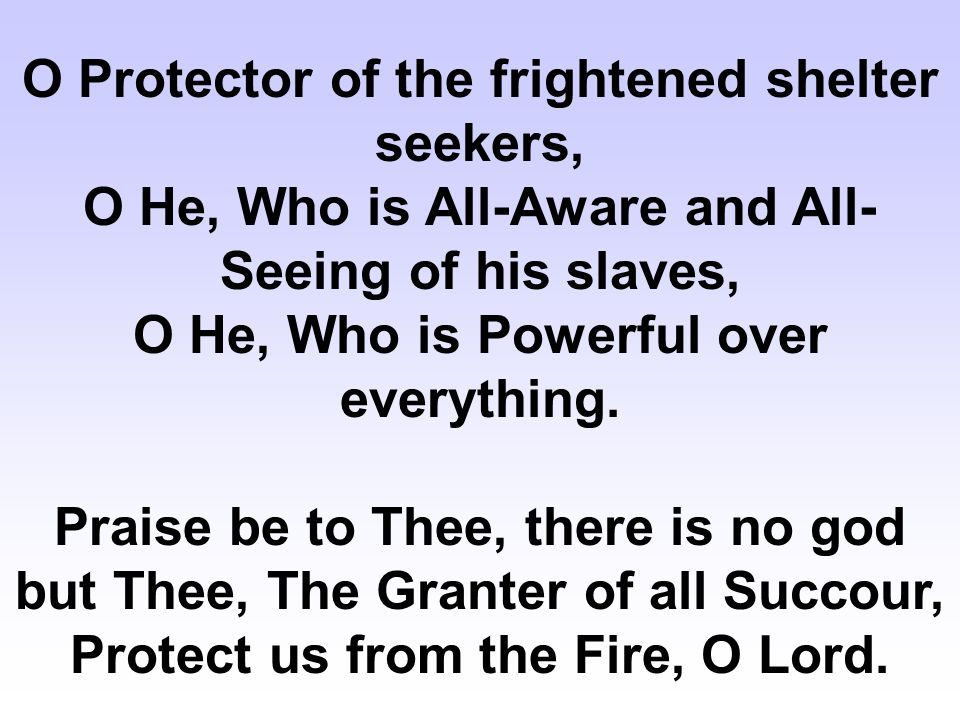 O Protector of the frightened shelter seekers, O He, Who is All-Aware and All- Seeing of his slaves, O He, Who is Powerful over everything.