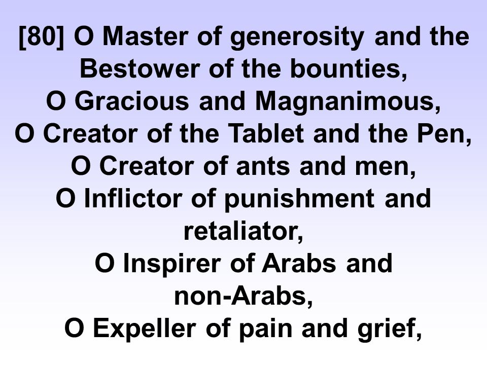 [80] O Master of generosity and the Bestower of the bounties, O Gracious and Magnanimous, O Creator of the Tablet and the Pen, O Creator of ants and men, O Inflictor of punishment and retaliator, O Inspirer of Arabs and non-Arabs, O Expeller of pain and grief,