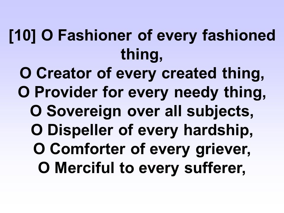 [10] O Fashioner of every fashioned thing, O Creator of every created thing, O Provider for every needy thing, O Sovereign over all subjects, O Dispeller of every hardship, O Comforter of every griever, O Merciful to every sufferer,