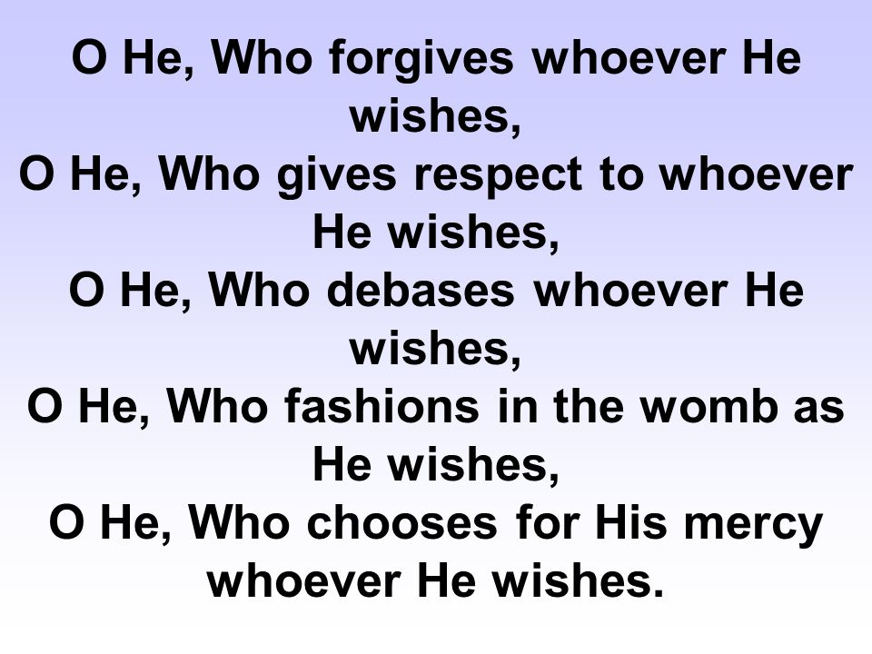 O He, Who forgives whoever He wishes, O He, Who gives respect to whoever He wishes, O He, Who debases whoever He wishes, O He, Who fashions in the womb as He wishes, O He, Who chooses for His mercy whoever He wishes.