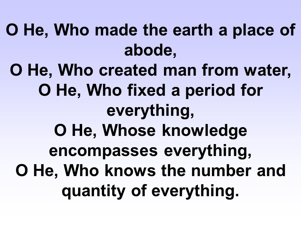 O He, Who made the earth a place of abode, O He, Who created man from water, O He, Who fixed a period for everything, O He, Whose knowledge encompasses everything, O He, Who knows the number and quantity of everything.