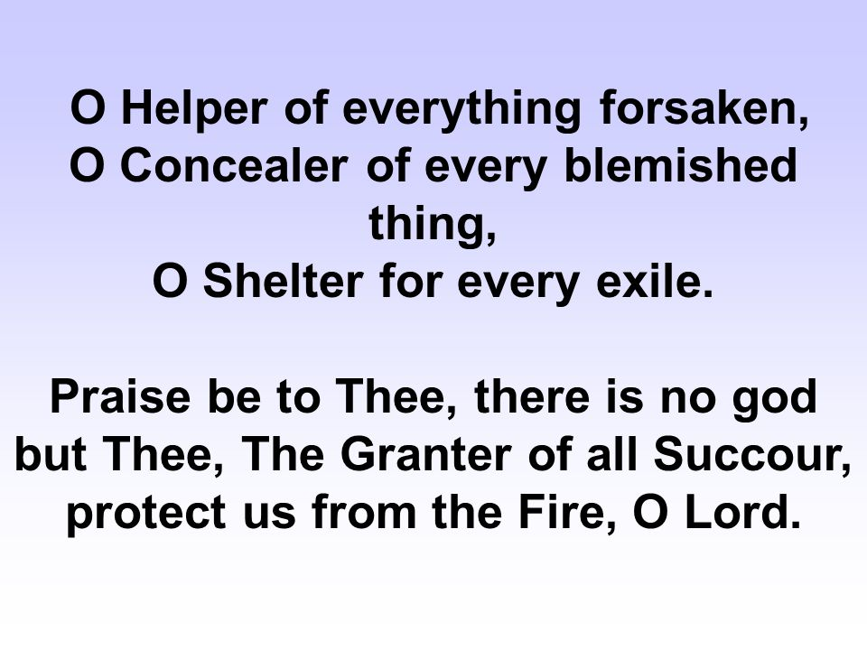 O Helper of everything forsaken, O Concealer of every blemished thing, O Shelter for every exile.