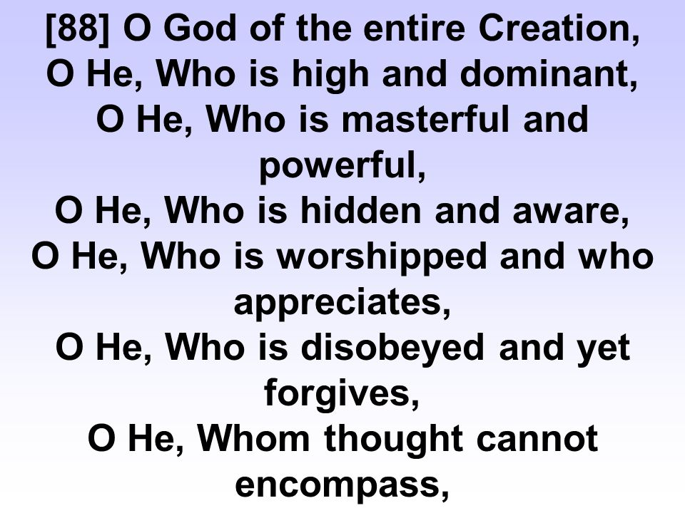 [88] O God of the entire Creation, O He, Who is high and dominant, O He, Who is masterful and powerful, O He, Who is hidden and aware, O He, Who is worshipped and who appreciates, O He, Who is disobeyed and yet forgives, O He, Whom thought cannot encompass,