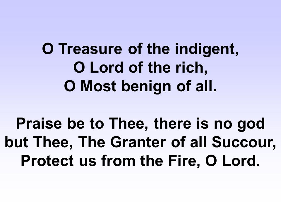O Treasure of the indigent, O Lord of the rich, O Most benign of all.