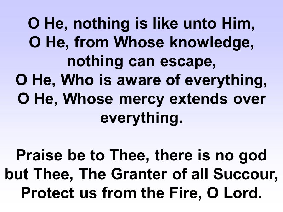 O He, nothing is like unto Him, O He, from Whose knowledge, nothing can escape, O He, Who is aware of everything, O He, Whose mercy extends over everything.